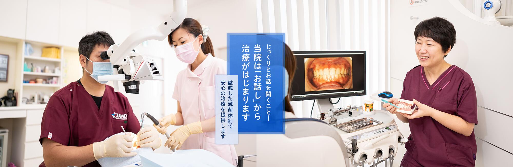 じっくりとお話を聞くこと―当院は「お話し」から治療がはじまります 徹底した滅菌体制で安心の治療を提供します